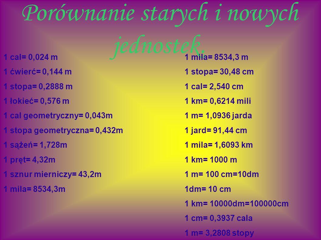 Porównanie starych i nowych jednostek. 1 cal= 0,024 m1 mila= 8534,3 m 1 ćwierć= 0,144 m1 stopa= 30,48 cm 1 stopa= 0,2888 m1 cal= 2,540 cm 1 łokieć= 0,