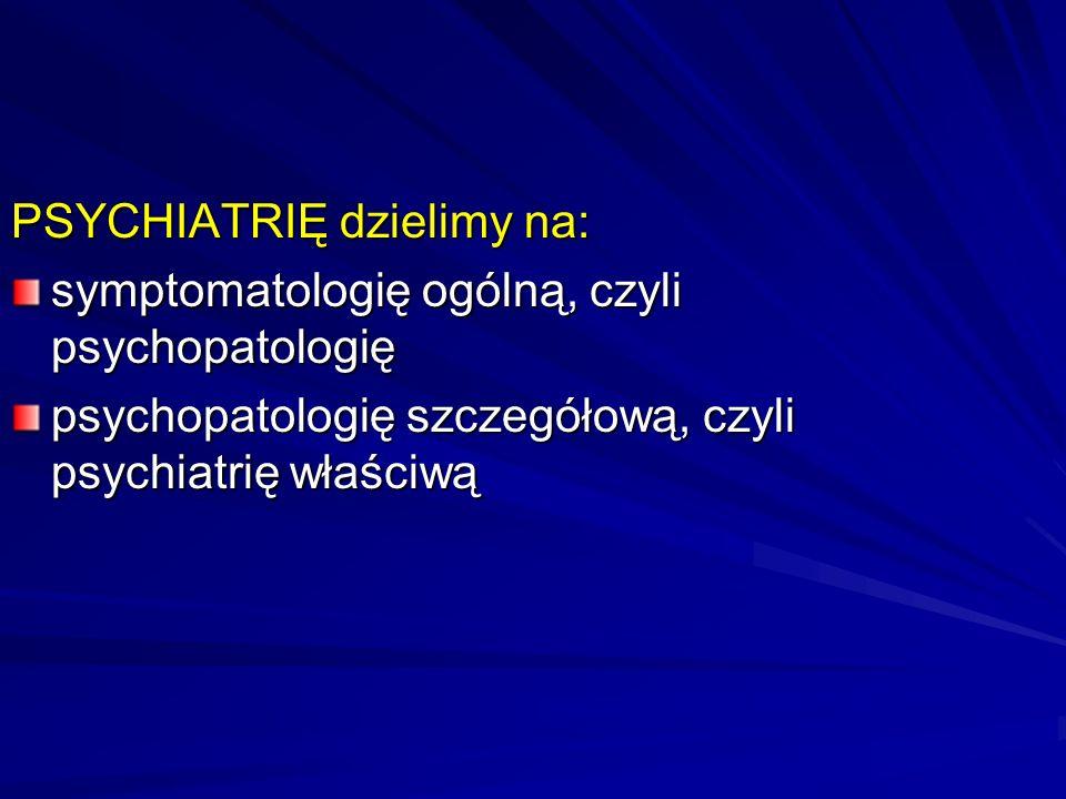 PSYCHIATRIĘ dzielimy na: symptomatologię ogólną, czyli psychopatologię psychopatologię szczegółową, czyli psychiatrię właściwą