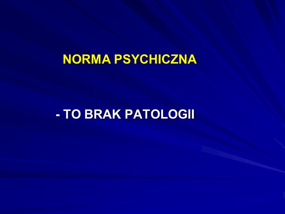 NORMA PSYCHICZNA NORMA PSYCHICZNA - TO BRAK PATOLOGII - TO BRAK PATOLOGII