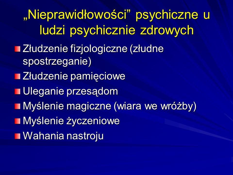 Nieprawidłowości psychiczne u ludzi psychicznie zdrowych Złudzenie fizjologiczne (złudne spostrzeganie) Złudzenie pamięciowe Uleganie przesądom Myślenie magiczne (wiara we wróżby) Myślenie życzeniowe Wahania nastroju