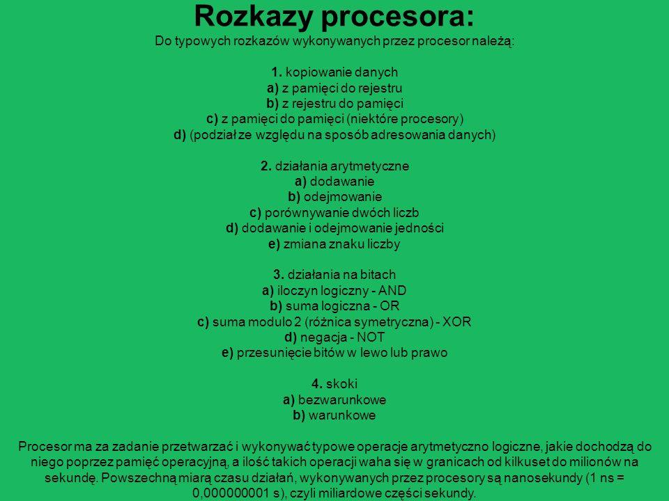 Rozkazy procesora: Do typowych rozkazów wykonywanych przez procesor należą: 1. kopiowanie danych a) z pamięci do rejestru b) z rejestru do pamięci c)