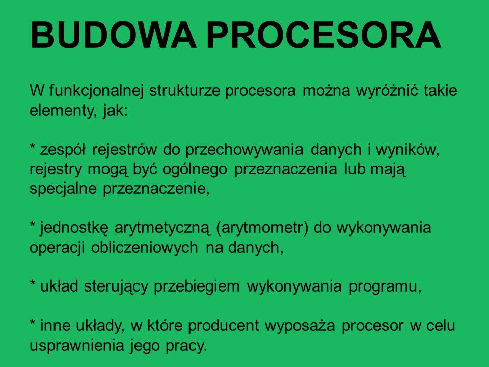 BUDOWA PROCESORA W funkcjonalnej strukturze procesora można wyróżnić takie elementy, jak: * zespół rejestrów do przechowywania danych i wyników, rejestry mogą być ogólnego przeznaczenia lub mają specjalne przeznaczenie, * jednostkę arytmetyczną (arytmometr) do wykonywania operacji obliczeniowych na danych, * układ sterujący przebiegiem wykonywania programu, * inne układy, w które producent wyposaża procesor w celu usprawnienia jego pracy.
