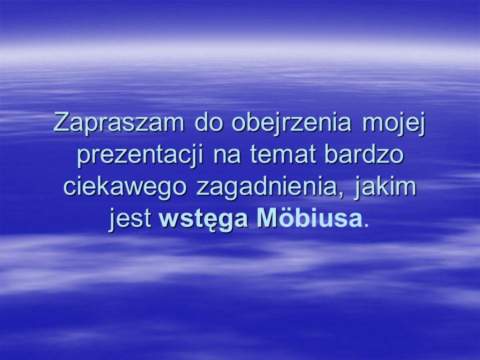 Zapraszam do obejrzenia mojej prezentacji na temat bardzo ciekawego zagadnienia, jakim jest wstęga M Zapraszam do obejrzenia mojej prezentacji na temat bardzo ciekawego zagadnienia, jakim jest wstęga Möbiusa.