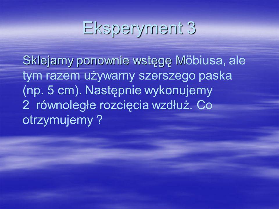 Eksperyment 3 Sklejamy ponownie wstęgę M Sklejamy ponownie wstęgę Möbiusa, ale tym razem używamy szerszego paska (np.
