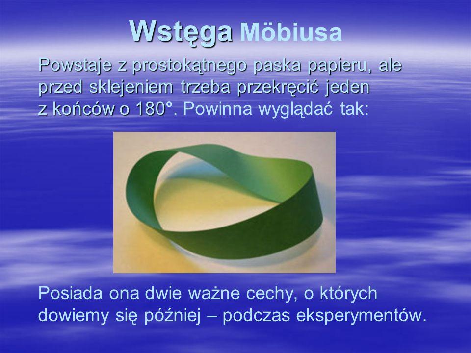 Wstęga Wstęga Möbiusa Powstaje z prostokątnego paska papieru, ale przed sklejeniem trzeba przekręcić jeden z końców o 180 Powstaje z prostokątnego paska papieru, ale przed sklejeniem trzeba przekręcić jeden z końców o 180°.