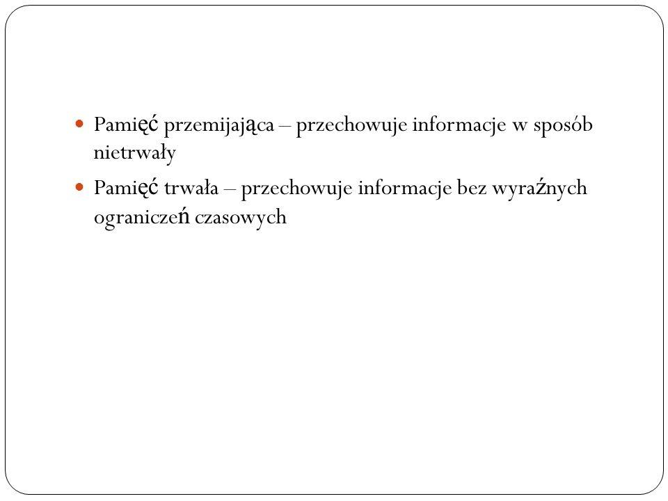 Pami ęć przemijaj ą ca – przechowuje informacje w sposób nietrwały Pami ęć trwała – przechowuje informacje bez wyra ź nych ogranicze ń czasowych