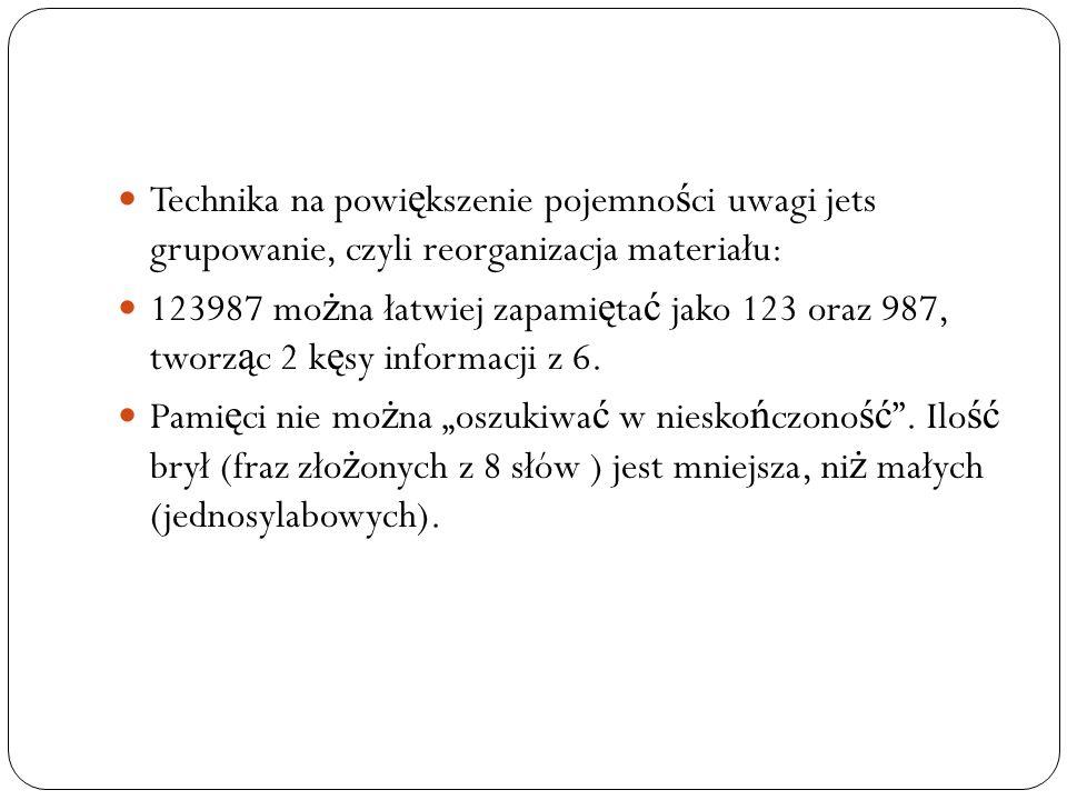 Technika na powi ę kszenie pojemno ś ci uwagi jets grupowanie, czyli reorganizacja materiału: 123987 mo ż na łatwiej zapami ę ta ć jako 123 oraz 987,