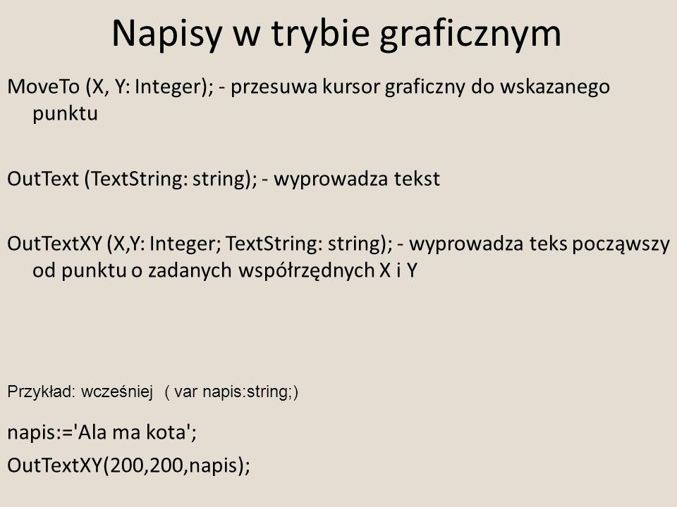Napisy w trybie graficznym MoveTo (X, Y: Integer); - przesuwa kursor graficzny do wskazanego punktu OutText (TextString: string); - wyprowadza tekst O