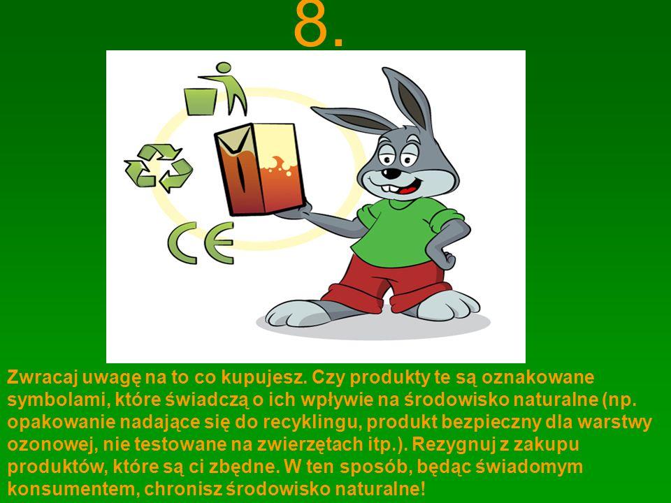 8. Zwracaj uwagę na to co kupujesz. Czy produkty te są oznakowane symbolami, które świadczą o ich wpływie na środowisko naturalne (np. opakowanie nada