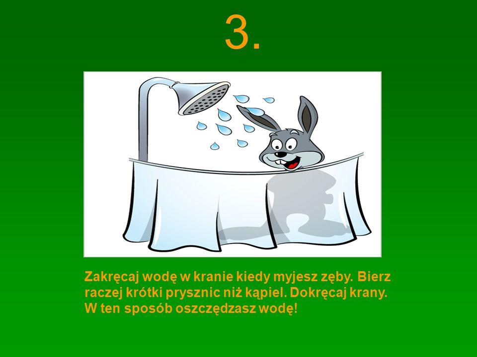 3. Zakręcaj wodę w kranie kiedy myjesz zęby. Bierz raczej krótki prysznic niż kąpiel. Dokręcaj krany. W ten sposób oszczędzasz wodę!
