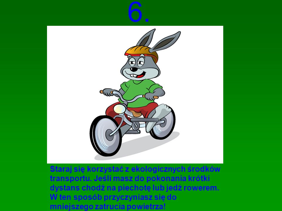 6. Staraj się korzystać z ekologicznych środków transportu. Jeśli masz do pokonania krótki dystans chodź na piechotę lub jedź rowerem. W ten sposób pr