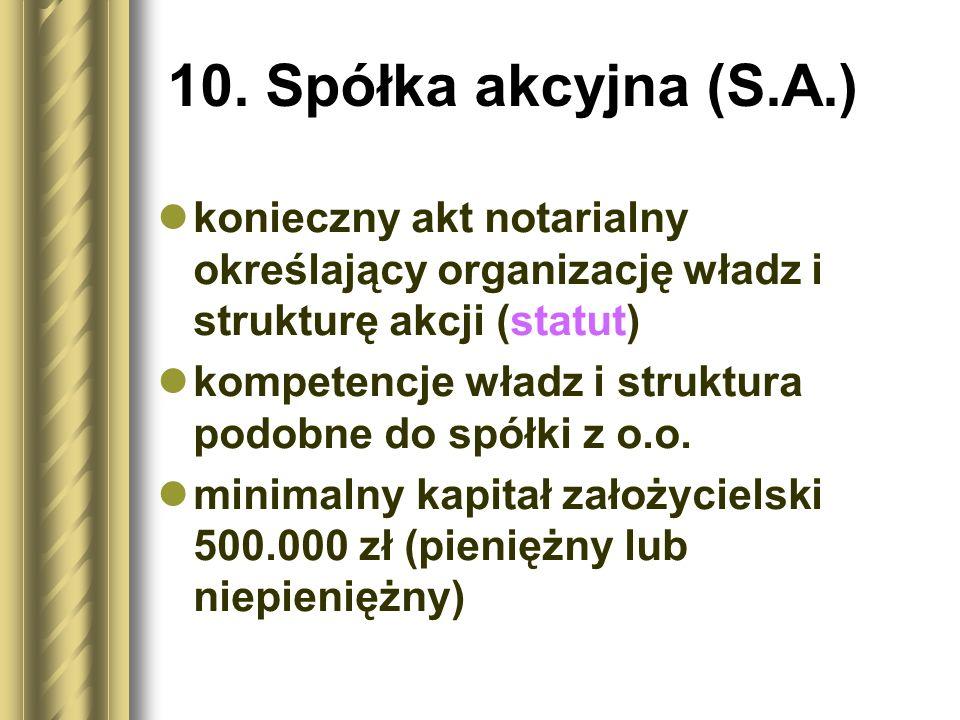 10. Spółka akcyjna (S.A.) konieczny akt notarialny określający organizację władz i strukturę akcji (statut) kompetencje władz i struktura podobne do s