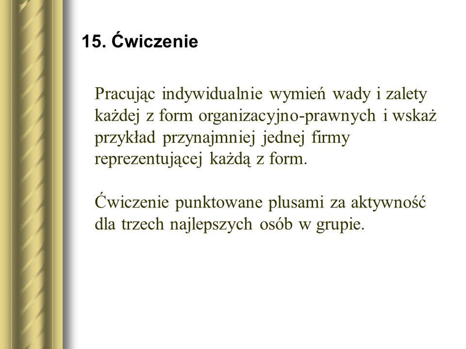 15. Ćwiczenie Pracując indywidualnie wymień wady i zalety każdej z form organizacyjno-prawnych i wskaż przykład przynajmniej jednej firmy reprezentują
