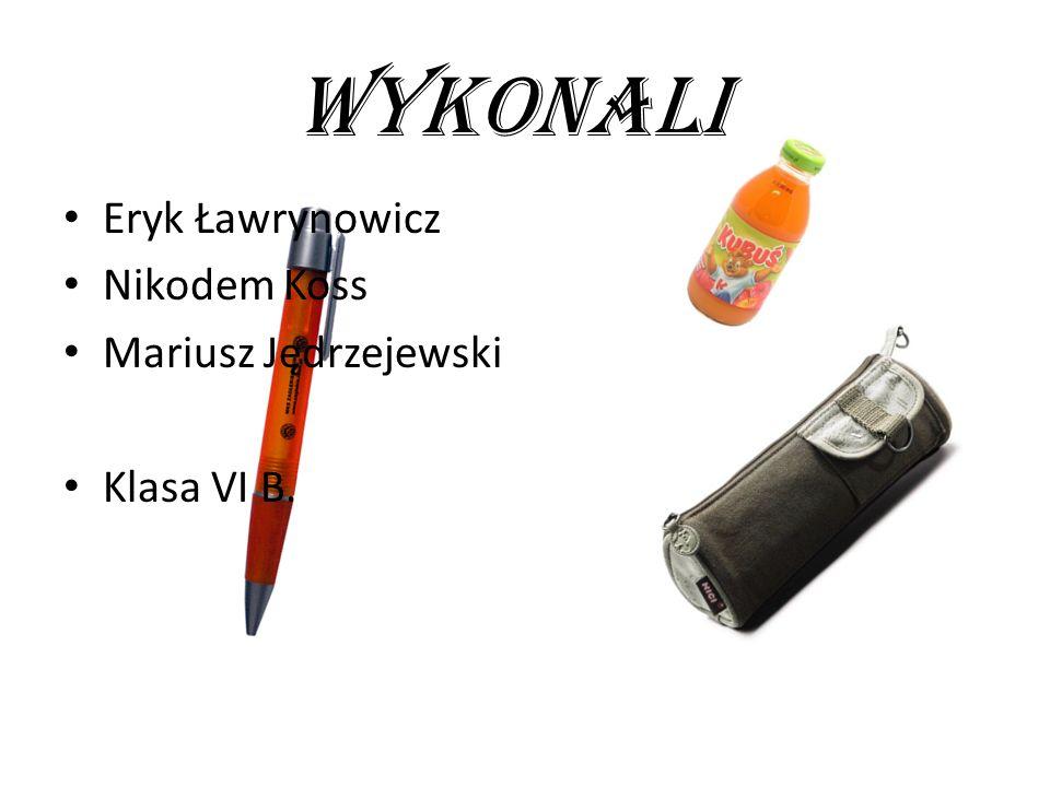 WYKONALI Eryk Ławrynowicz Nikodem Koss Mariusz Jędrzejewski Klasa VI B.