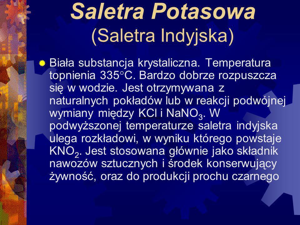 Saletra Sodowa (Saletra Chilijska) Biała substancja krystaliczna. Temperatura topnienia 307°C. Bardzo dobrze rozpuszcza się w wodzie, ma własności hig