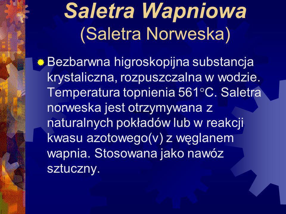 Saletra Wapniowa (Saletra Norweska) Bezbarwna higroskopijna substancja krystaliczna, rozpuszczalna w wodzie.