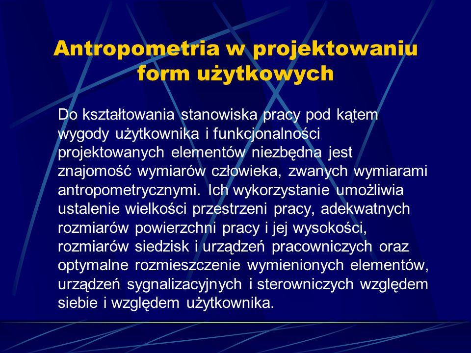 Antropometria w projektowaniu form użytkowych Do kształtowania stanowiska pracy pod kątem wygody użytkownika i funkcjonalności projektowanych elementów niezbędna jest znajomość wymiarów człowieka, zwanych wymiarami antropometrycznymi.