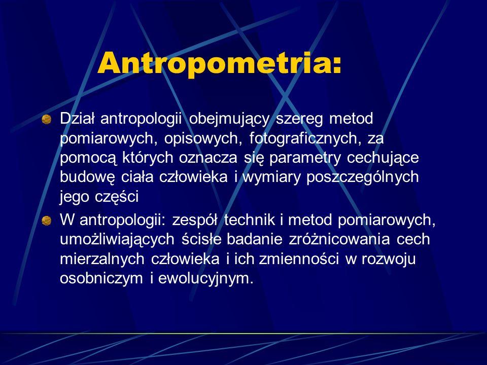 Antropometria: Dział antropologii obejmujący szereg metod pomiarowych, opisowych, fotograficznych, za pomocą których oznacza się parametry cechujące b
