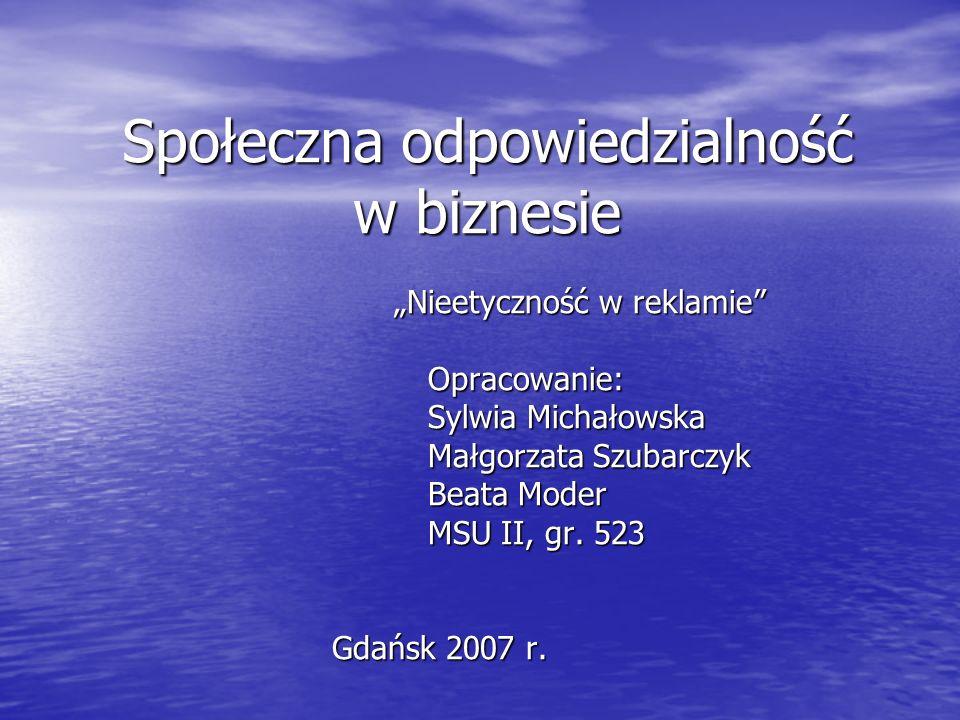 Społeczna odpowiedzialność w biznesie Nieetyczność w reklamie Opracowanie: Sylwia Michałowska Małgorzata Szubarczyk Beata Moder MSU II, gr. 523 Gdańsk