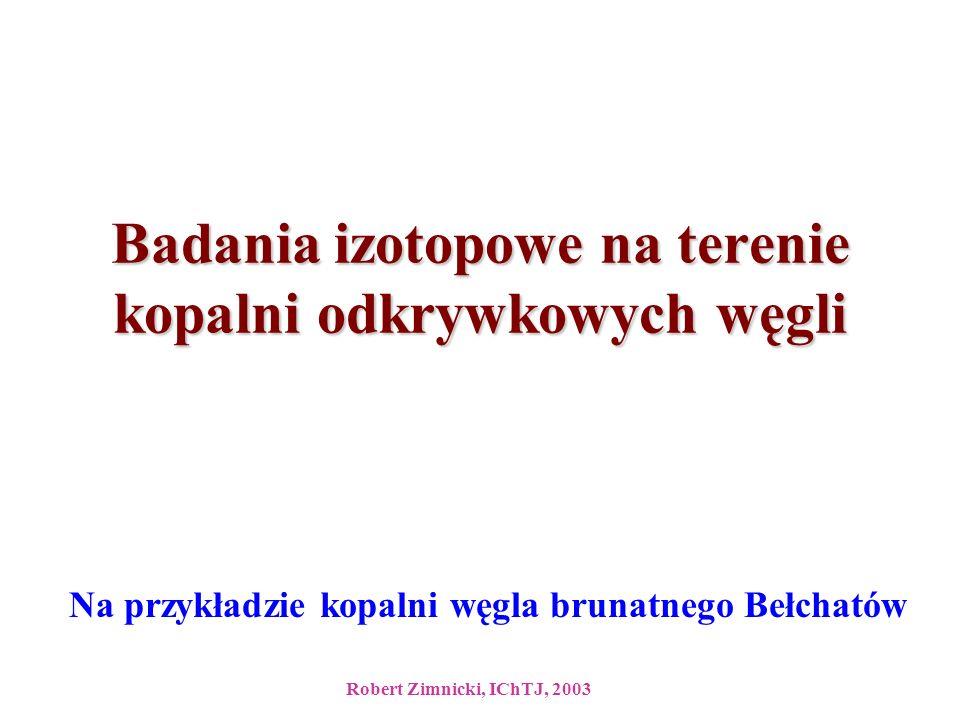 Badania izotopowe na terenie kopalni odkrywkowych węgli Na przykładzie kopalni węgla brunatnego Bełchatów Robert Zimnicki, IChTJ, 2003