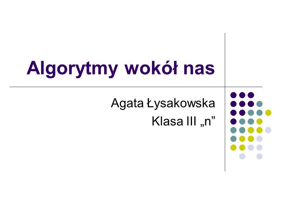 Algorytmy wokół nas Agata Łysakowska Klasa III n