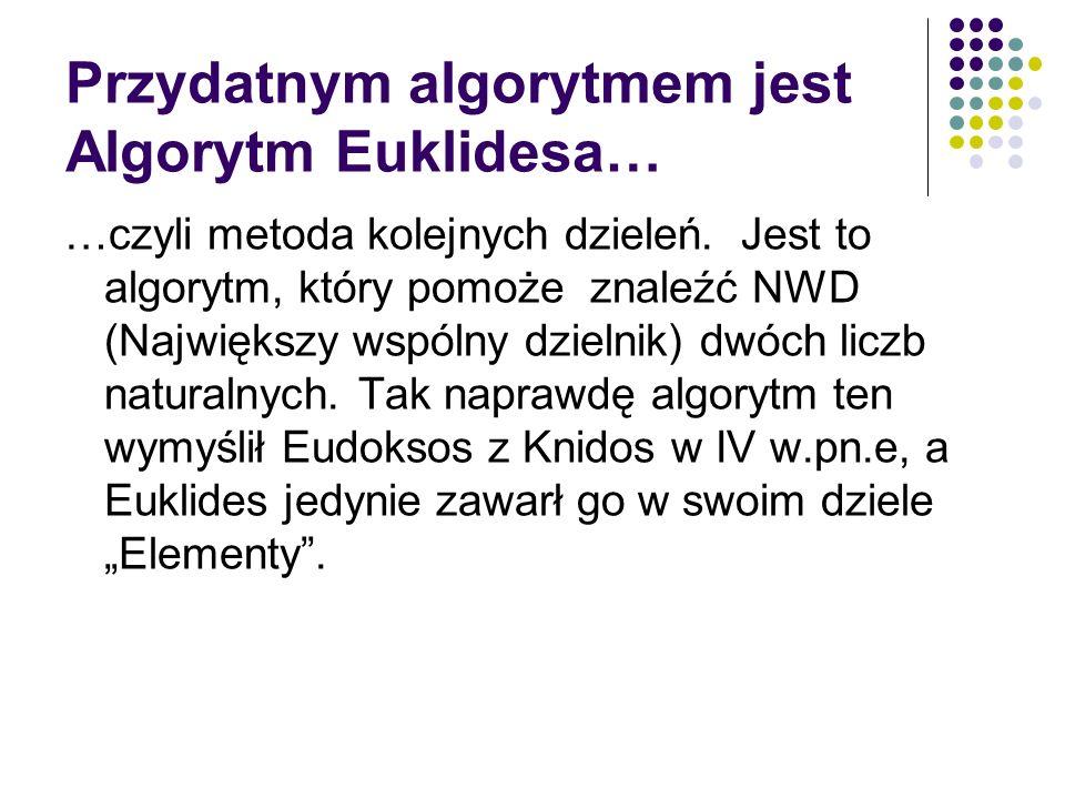 Przydatnym algorytmem jest Algorytm Euklidesa… …czyli metoda kolejnych dzieleń. Jest to algorytm, który pomoże znaleźć NWD (Największy wspólny dzielni