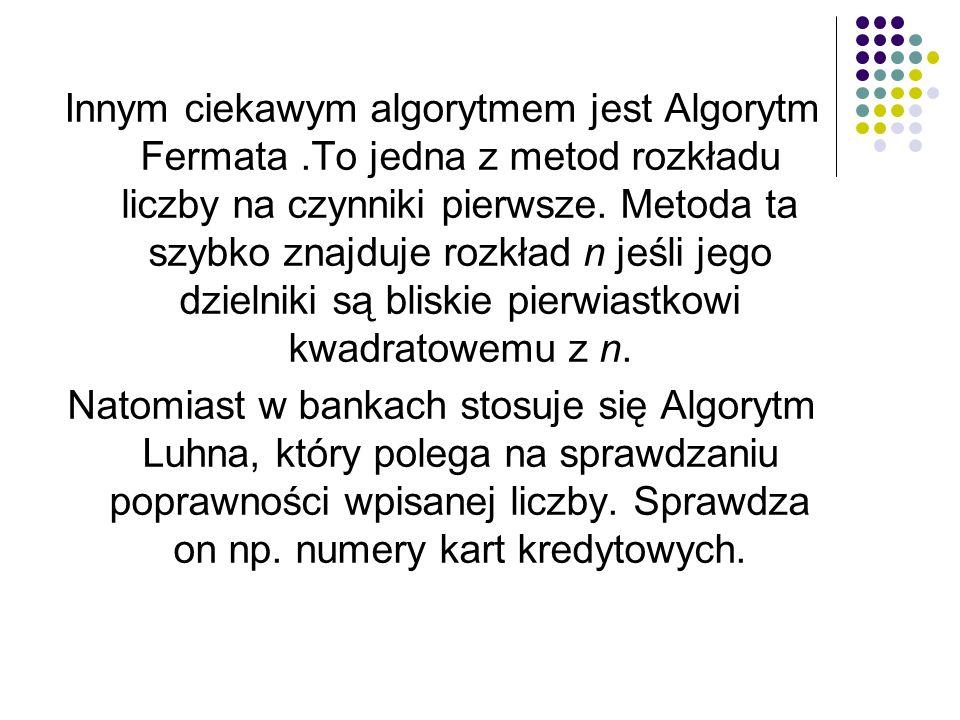 Innym ciekawym algorytmem jest Algorytm Fermata.To jedna z metod rozkładu liczby na czynniki pierwsze. Metoda ta szybko znajduje rozkład n jeśli jego
