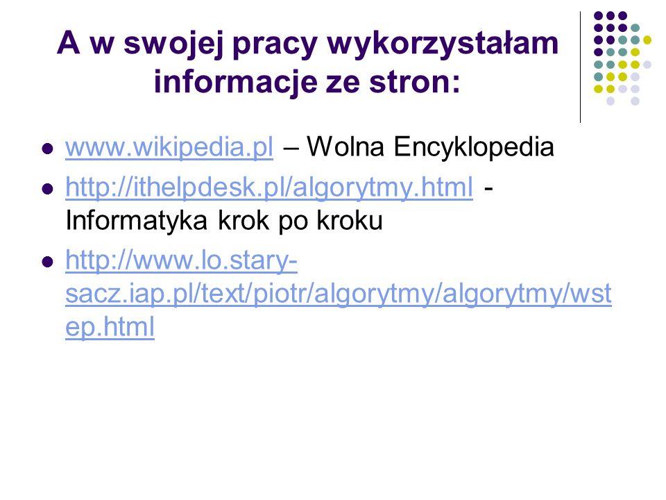 A w swojej pracy wykorzystałam informacje ze stron: www.wikipedia.pl – Wolna Encyklopedia www.wikipedia.pl http://ithelpdesk.pl/algorytmy.html - Infor