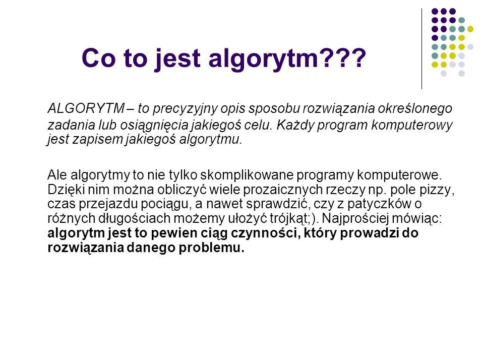 Co to jest algorytm??? ALGORYTM – to precyzyjny opis sposobu rozwiązania określonego zadania lub osiągnięcia jakiegoś celu. Każdy program komputerowy