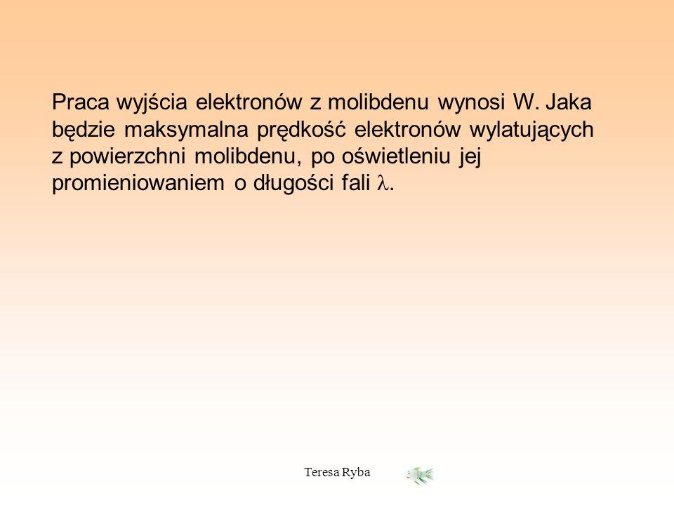 Teresa Ryba Praca wyjścia elektronów z molibdenu wynosi W. Jaka będzie maksymalna prędkość elektronów wylatujących z powierzchni molibdenu, po oświetl