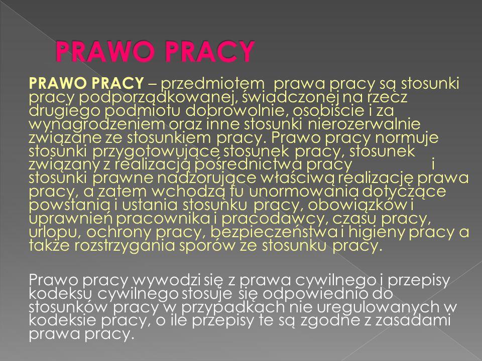 PRAWO PRACY – przedmiotem prawa pracy są stosunki pracy podporządkowanej, świadczonej na rzecz drugiego podmiotu dobrowolnie, osobiście i za wynagrodz
