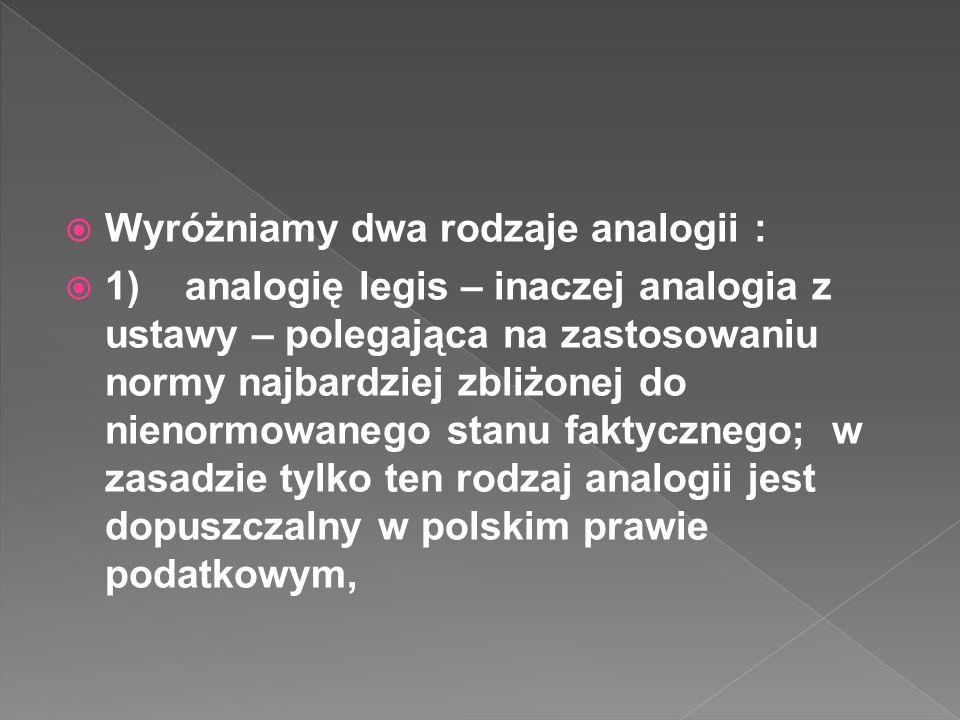Wyróżniamy dwa rodzaje analogii : 1) analogię legis – inaczej analogia z ustawy – polegająca na zastosowaniu normy najbardziej zbliżonej do nienormowanego stanu faktycznego; w zasadzie tylko ten rodzaj analogii jest dopuszczalny w polskim prawie podatkowym,