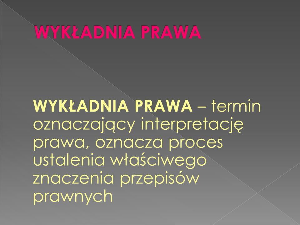 WYKŁADNIA PRAWA – termin oznaczający interpretację prawa, oznacza proces ustalenia właściwego znaczenia przepisów prawnych