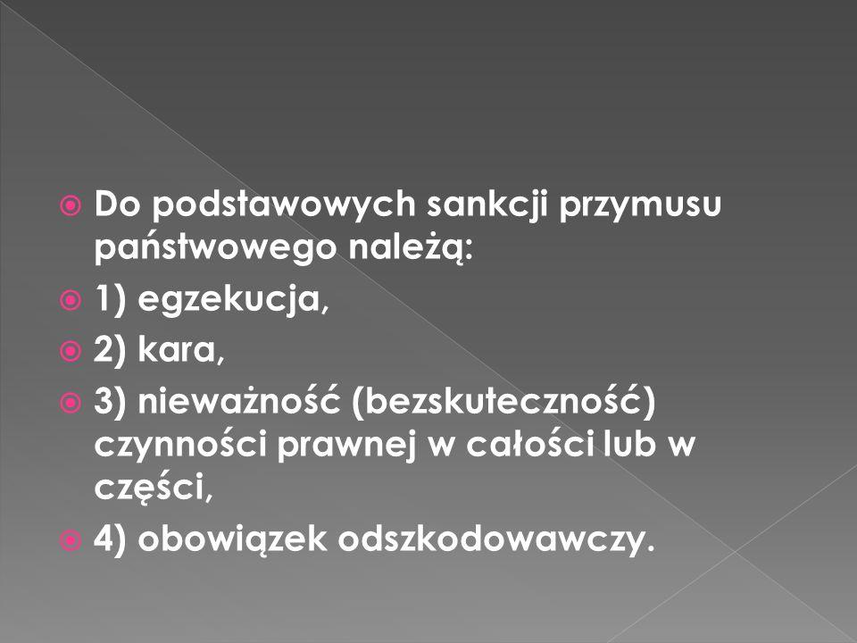 Do podstawowych sankcji przymusu państwowego należą: 1) egzekucja, 2) kara, 3) nieważność (bezskuteczność) czynności prawnej w całości lub w części, 4) obowiązek odszkodowawczy.
