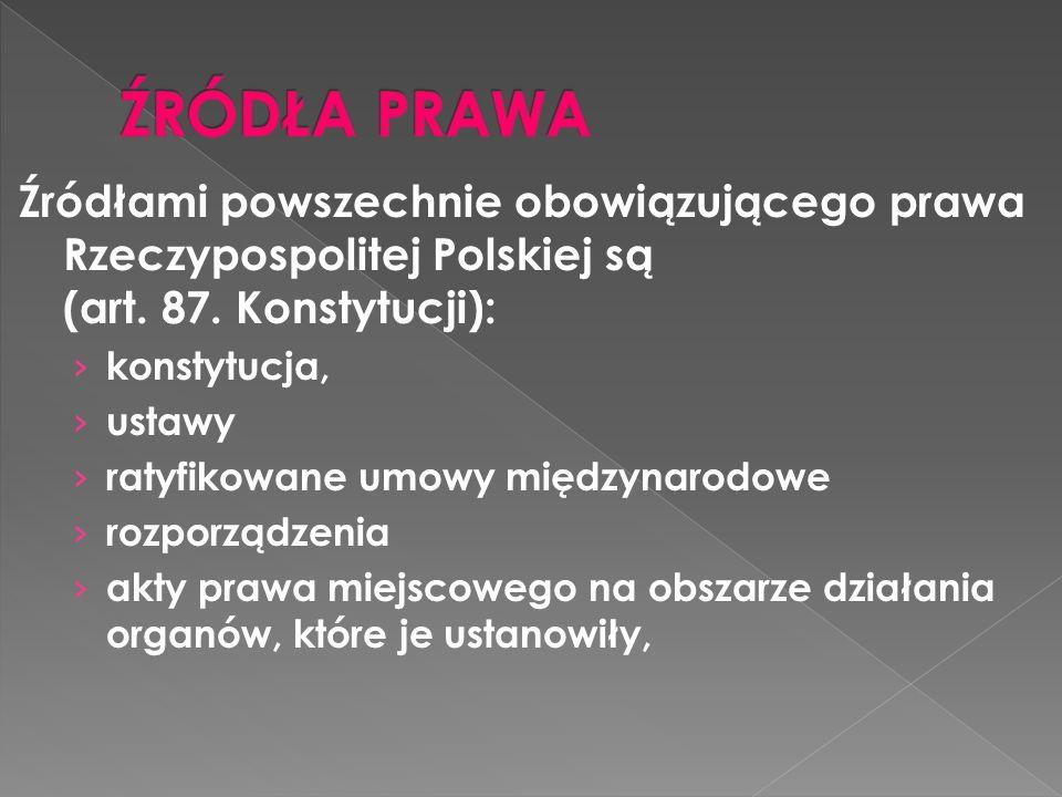 Źródłami powszechnie obowiązującego prawa Rzeczypospolitej Polskiej są (art. 87. Konstytucji): konstytucja, ustawy ratyfikowane umowy międzynarodowe r
