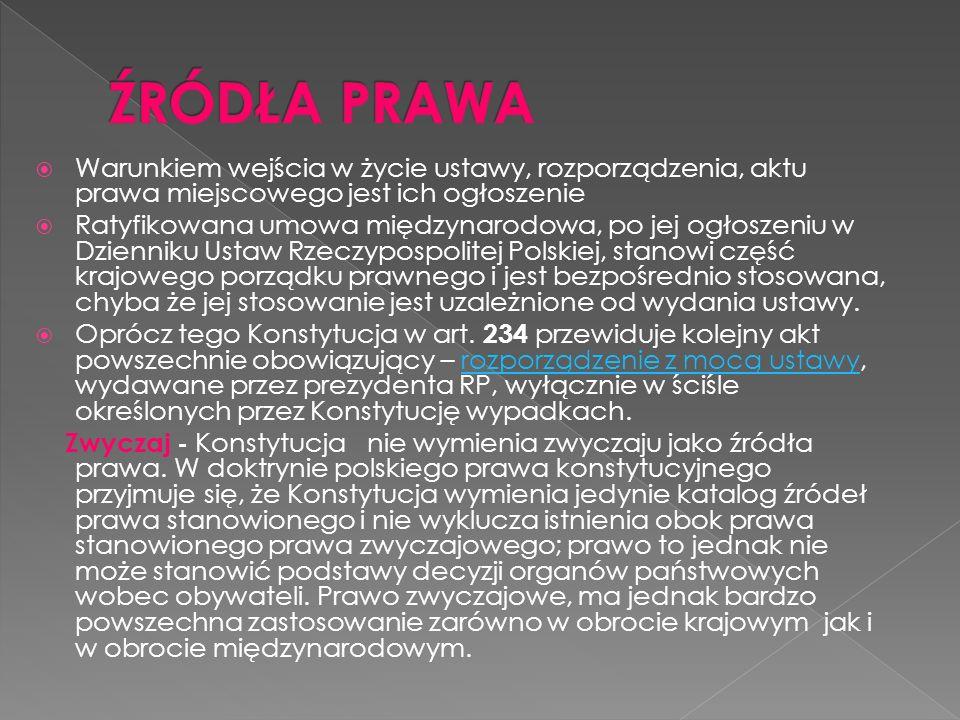 Warunkiem wejścia w życie ustawy, rozporządzenia, aktu prawa miejscowego jest ich ogłoszenie Ratyfikowana umowa międzynarodowa, po jej ogłoszeniu w Dzienniku Ustaw Rzeczypospolitej Polskiej, stanowi część krajowego porządku prawnego i jest bezpośrednio stosowana, chyba że jej stosowanie jest uzależnione od wydania ustawy.
