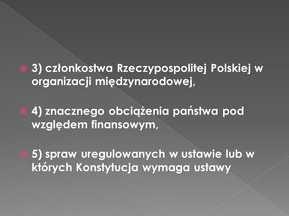 3) członkostwa Rzeczypospolitej Polskiej w organizacji międzynarodowej, 4) znacznego obciążenia państwa pod względem finansowym, 5) spraw uregulowanych w ustawie lub w których Konstytucja wymaga ustawy