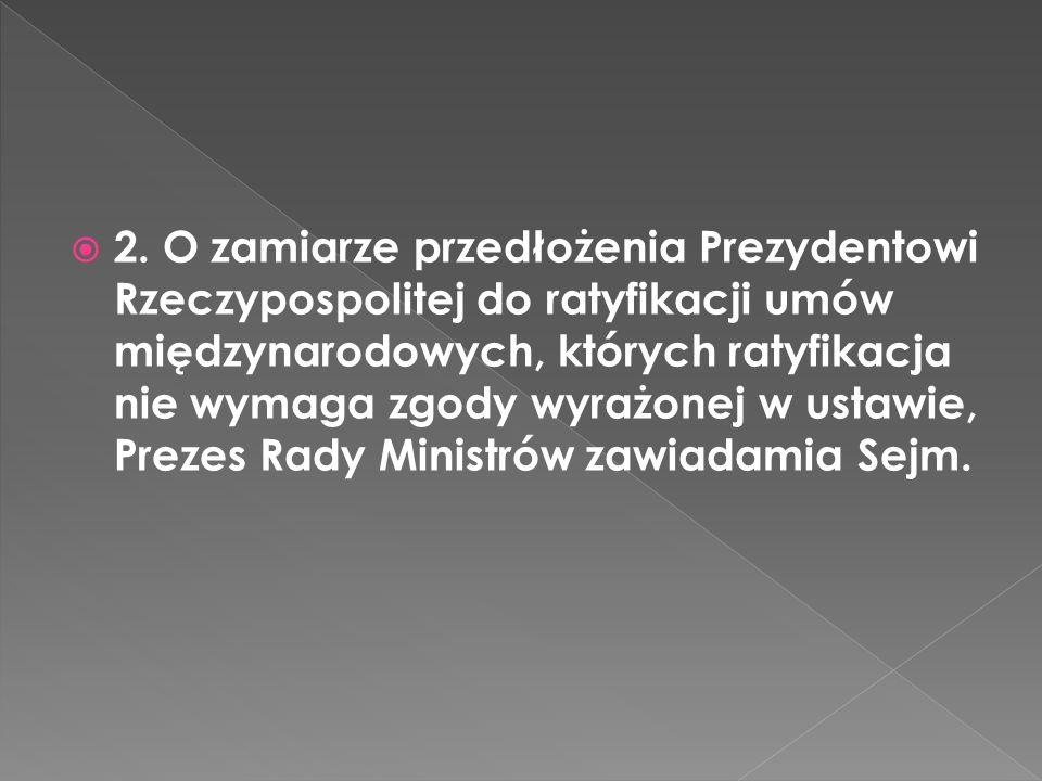 2. O zamiarze przedłożenia Prezydentowi Rzeczypospolitej do ratyfikacji umów międzynarodowych, których ratyfikacja nie wymaga zgody wyrażonej w ustawi