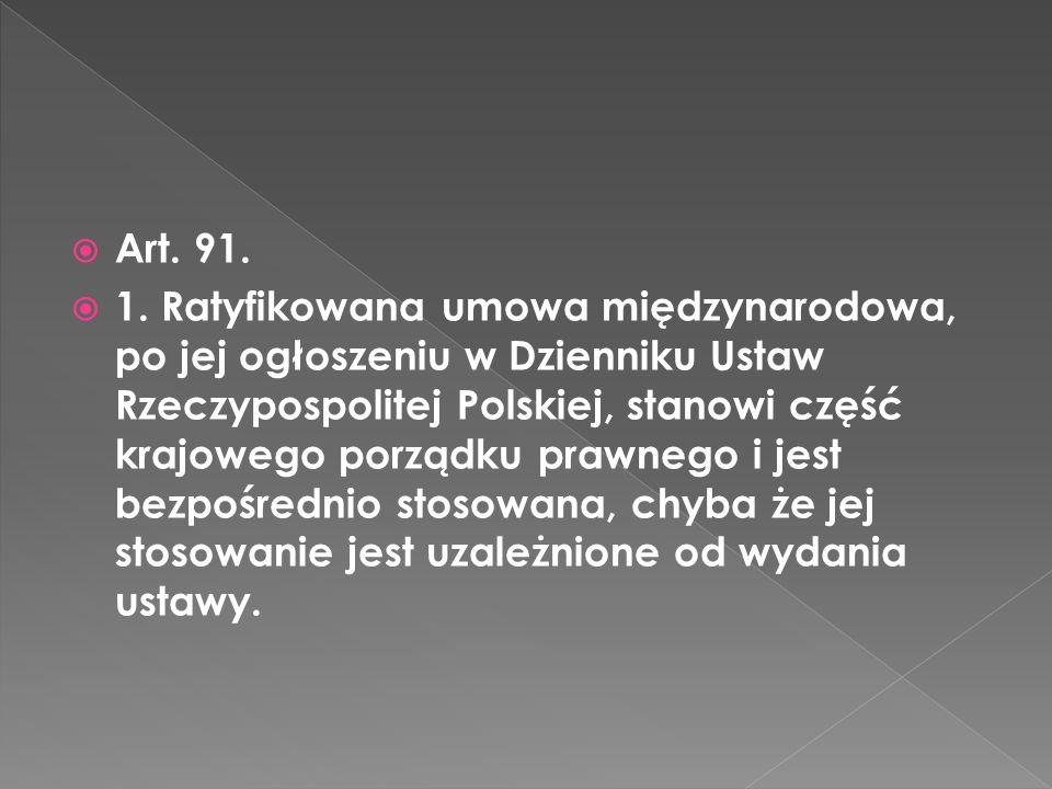Art. 91. 1. Ratyfikowana umowa międzynarodowa, po jej ogłoszeniu w Dzienniku Ustaw Rzeczypospolitej Polskiej, stanowi część krajowego porządku prawneg