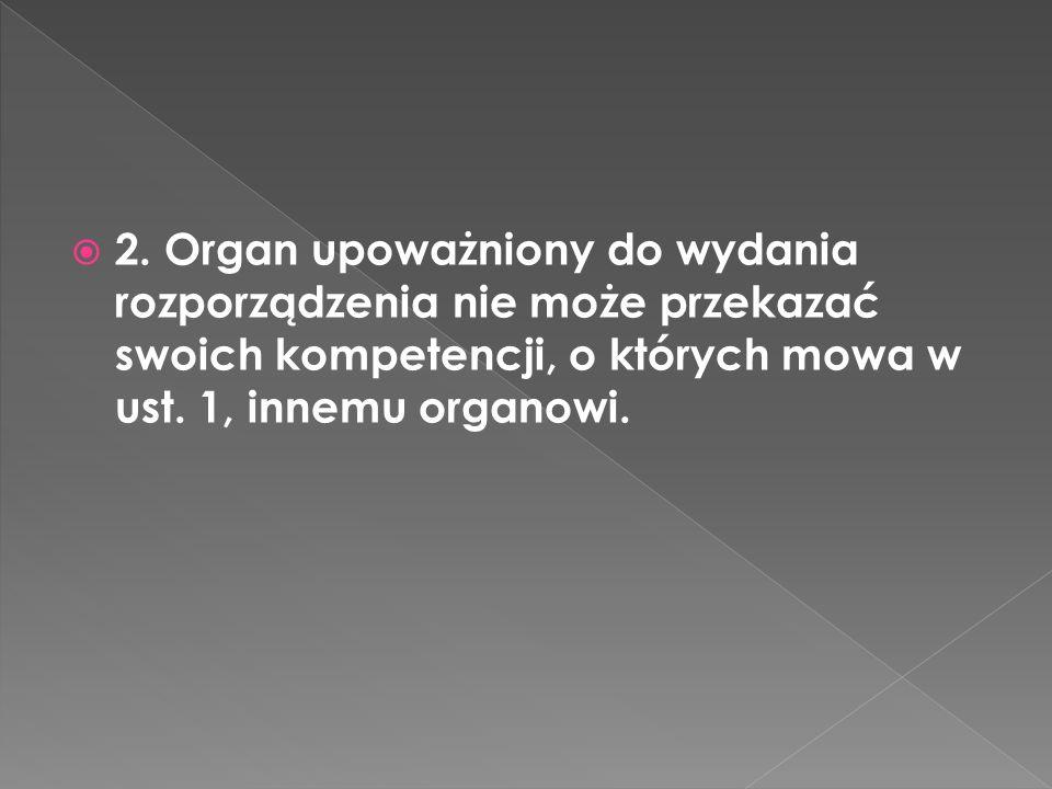 2. Organ upoważniony do wydania rozporządzenia nie może przekazać swoich kompetencji, o których mowa w ust. 1, innemu organowi.