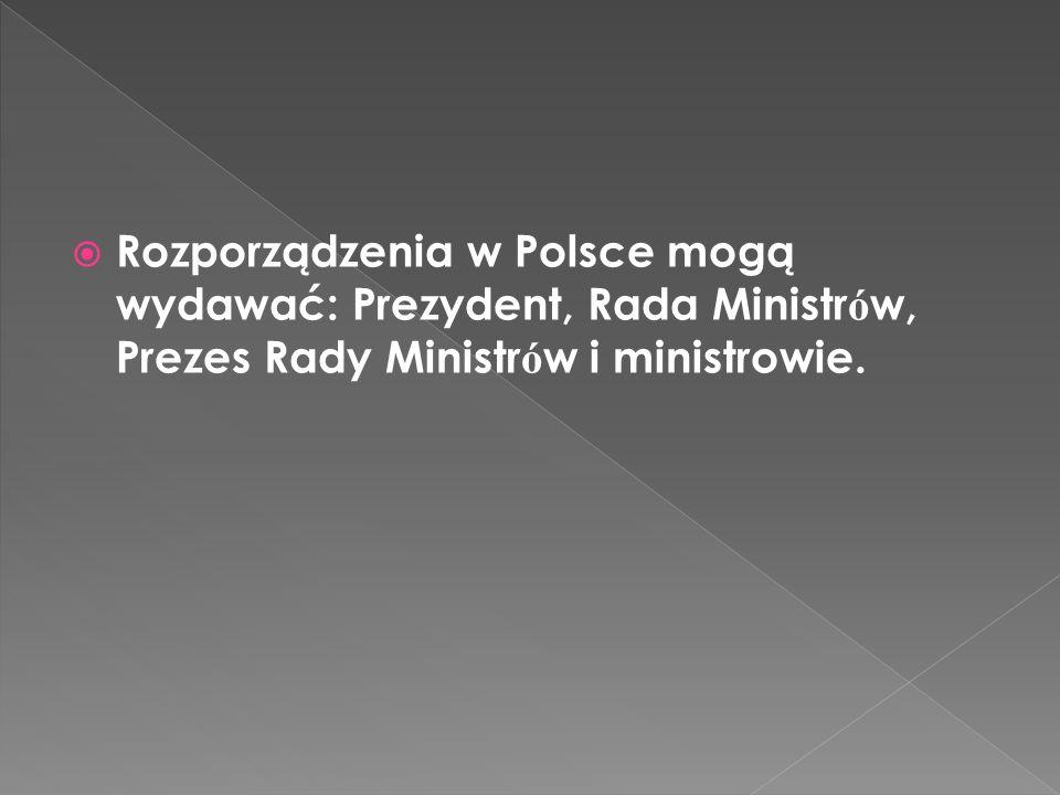Rozporządzenia w Polsce mogą wydawać: Prezydent, Rada Ministr ó w, Prezes Rady Ministr ó w i ministrowie.