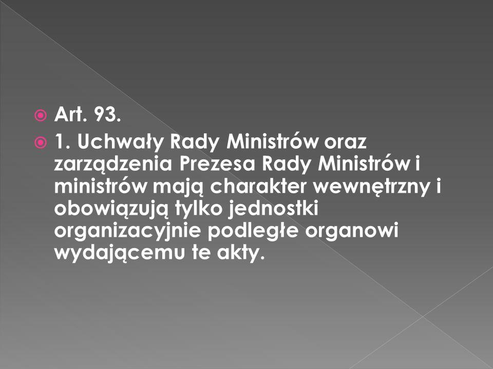 Art. 93. 1. Uchwały Rady Ministrów oraz zarządzenia Prezesa Rady Ministrów i ministrów mają charakter wewnętrzny i obowiązują tylko jednostki organiza