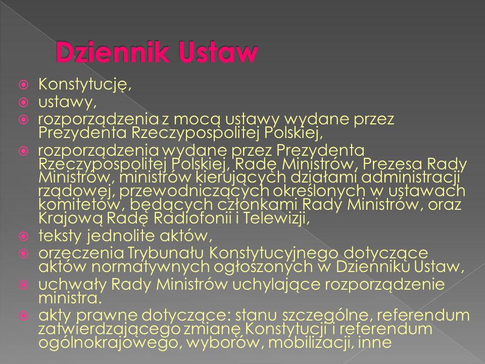 Konstytucję, ustawy, rozporządzenia z mocą ustawy wydane przez Prezydenta Rzeczypospolitej Polskiej, rozporządzenia wydane przez Prezydenta Rzeczypospolitej Polskiej, Radę Ministrów, Prezesa Rady Ministrów, ministrów kierujących działami administracji rządowej, przewodniczących określonych w ustawach komitetów, będących członkami Rady Ministrów, oraz Krajową Radę Radiofonii i Telewizji, teksty jednolite aktów, orzeczenia Trybunału Konstytucyjnego dotyczące aktów normatywnych ogłoszonych w Dzienniku Ustaw, uchwały Rady Ministrów uchylające rozporządzenie ministra.