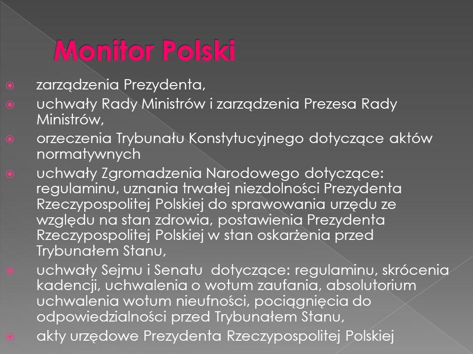 zarządzenia Prezydenta, uchwały Rady Ministrów i zarządzenia Prezesa Rady Ministrów, orzeczenia Trybunału Konstytucyjnego dotyczące aktów normatywnych uchwały Zgromadzenia Narodowego dotyczące: regulaminu, uznania trwałej niezdolności Prezydenta Rzeczypospolitej Polskiej do sprawowania urzędu ze względu na stan zdrowia, postawienia Prezydenta Rzeczypospolitej Polskiej w stan oskarżenia przed Trybunałem Stanu, uchwały Sejmu i Senatu dotyczące: regulaminu, skrócenia kadencji, uchwalenia o wotum zaufania, absolutorium uchwalenia wotum nieufności, pociągnięcia do odpowiedzialności przed Trybunałem Stanu, akty urzędowe Prezydenta Rzeczypospolitej Polskiej