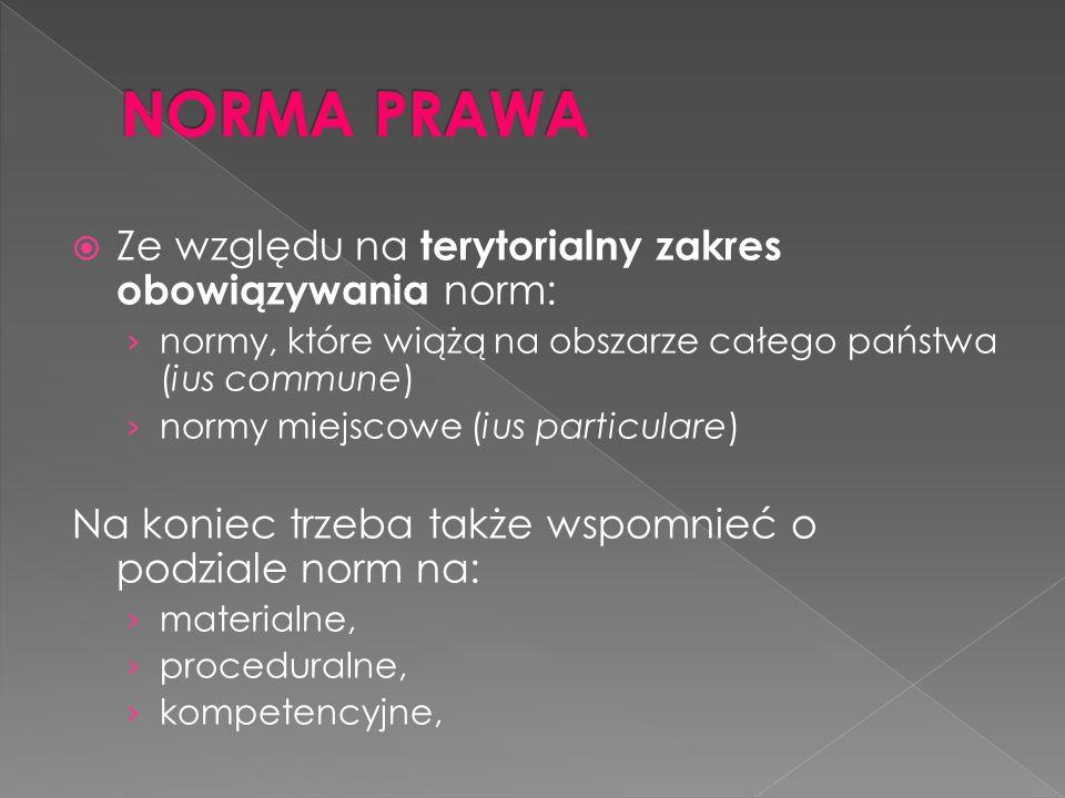 Ze względu na terytorialny zakres obowiązywania norm: normy, które wiążą na obszarze całego państwa (ius commune) normy miejscowe (ius particulare) Na