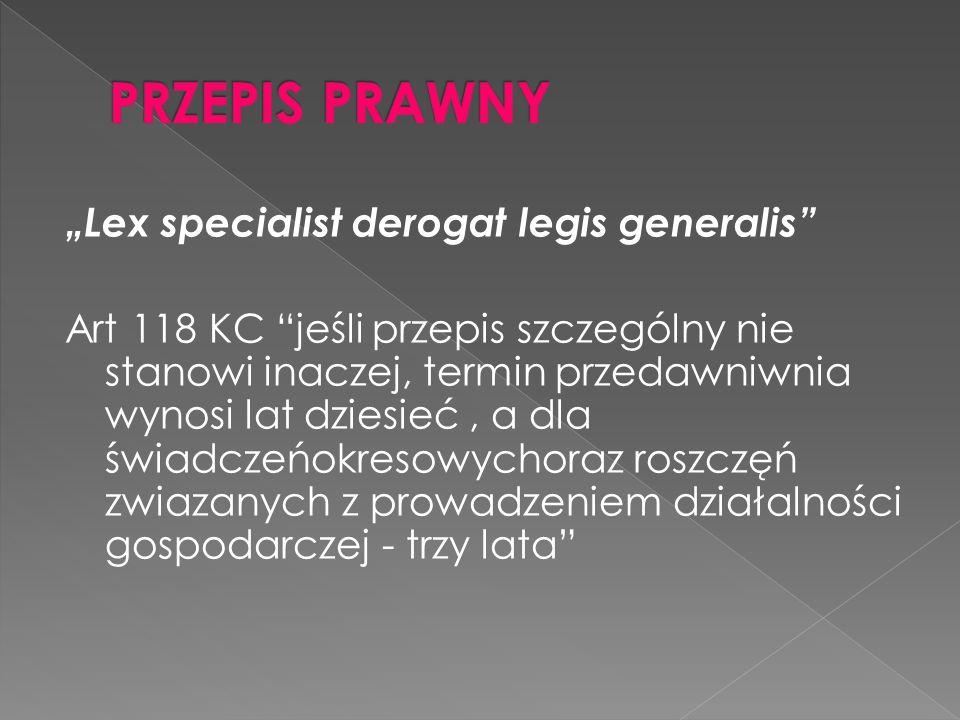 Lex specialist derogat legis generalis Art 118 KC jeśli przepis szczególny nie stanowi inaczej, termin przedawniwnia wynosi lat dziesieć, a dla świadc