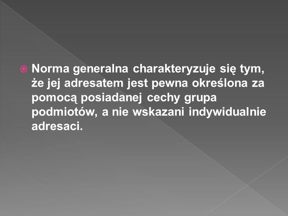 Norma generalna charakteryzuje się tym, że jej adresatem jest pewna określona za pomocą posiadanej cechy grupa podmiotów, a nie wskazani indywidualnie