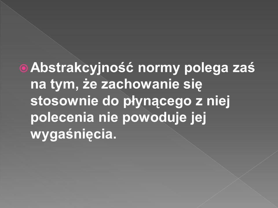 Abstrakcyjność normy polega zaś na tym, że zachowanie się stosownie do płynącego z niej polecenia nie powoduje jej wygaśnięcia.
