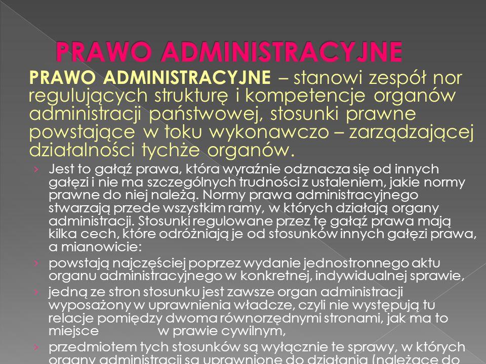 PRAWO ADMINISTRACYJNE – stanowi zespół nor regulujących strukturę i kompetencje organów administracji państwowej, stosunki prawne powstające w toku wykonawczo – zarządzającej działalności tychże organów.