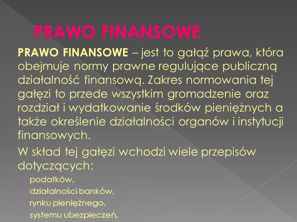 PRAWO FINANSOWE – jest to gałąź prawa, która obejmuje normy prawne regulujące publiczną działalność finansową. Zakres normowania tej gałęzi to przede